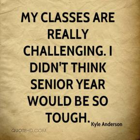 Kyle Anderson  - My classes are really challenging. I didn't think senior year would be so tough.