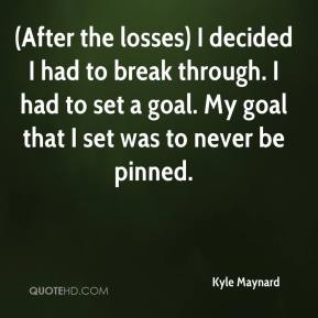 Kyle Maynard  - (After the losses) I decided I had to break through. I had to set a goal. My goal that I set was to never be pinned.