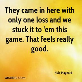 Kyle Maynard  - They came in here with only one loss and we stuck it to 'em this game. That feels really good.