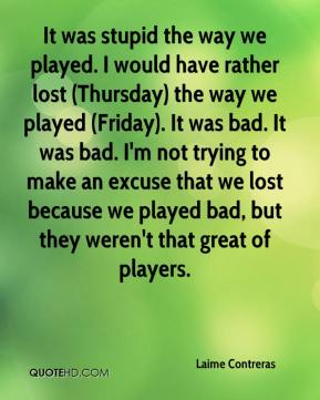 Laime Contreras  - It was stupid the way we played. I would have rather lost (Thursday) the way we played (Friday). It was bad. It was bad. I'm not trying to make an excuse that we lost because we played bad, but they weren't that great of players.