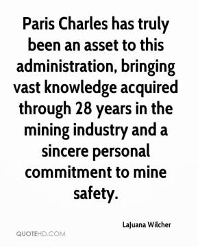 LaJuana Wilcher  - Paris Charles has truly been an asset to this administration, bringing vast knowledge acquired through 28 years in the mining industry and a sincere personal commitment to mine safety.