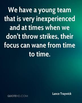 Lance Traywick  - We have a young team that is very inexperienced and at times when we don't throw strikes, their focus can wane from time to time.