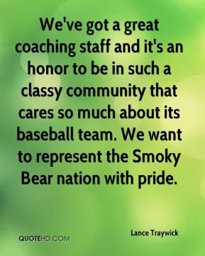 Lance Traywick  - We've got a great coaching staff and it's an honor to be in such a classy community that cares so much about its baseball team. We want to represent the Smoky Bear nation with pride.
