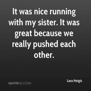 Lara Heigis  - It was nice running with my sister. It was great because we really pushed each other.