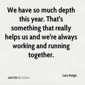 Lara Heigis  - We have so much depth this year. That's something that really helps us and we're always working and running together.