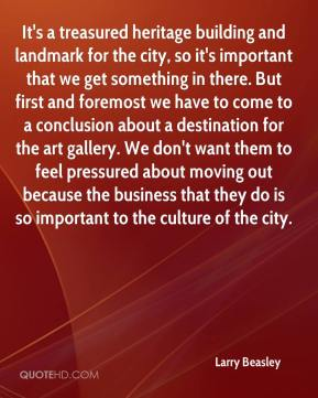 Larry Beasley  - It's a treasured heritage building and landmark for the city, so it's important that we get something in there. But first and foremost we have to come to a conclusion about a destination for the art gallery. We don't want them to feel pressured about moving out because the business that they do is so important to the culture of the city.