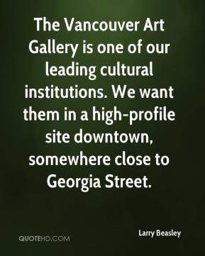 Larry Beasley  - The Vancouver Art Gallery is one of our leading cultural institutions. We want them in a high-profile site downtown, somewhere close to Georgia Street.