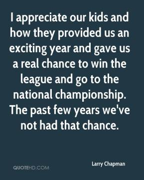 Larry Chapman  - I appreciate our kids and how they provided us an exciting year and gave us a real chance to win the league and go to the national championship. The past few years we've not had that chance.