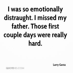 Larry Garza  - I was so emotionally distraught. I missed my father. Those first couple days were really hard.