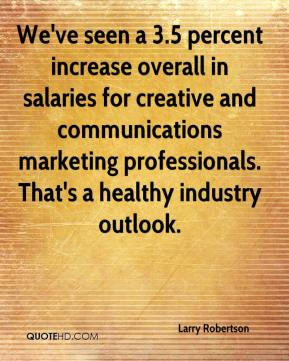 Larry Robertson  - We've seen a 3.5 percent increase overall in salaries for creative and communications marketing professionals. That's a healthy industry outlook.