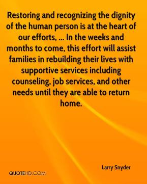 Larry Snyder  - Restoring and recognizing the dignity of the human person is at the heart of our efforts, ... In the weeks and months to come, this effort will assist families in rebuilding their lives with supportive services including counseling, job services, and other needs until they are able to return home.