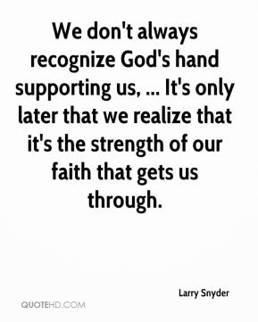 Larry Snyder  - We don't always recognize God's hand supporting us, ... It's only later that we realize that it's the strength of our faith that gets us through.