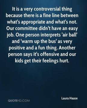 Laura Haase  - It is a very controversial thing because there is a fine line between what's appropriate and what's not. Our committee didn't have an easy job. One person interprets 'air ball' and 'warm up the bus' as very positive and a fun thing. Another person says it's offensive and our kids get their feelings hurt.
