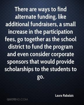 Laura Rabalais  - There are ways to find alternate funding, like additional fundraisers, a small increase in the participation fees, go together as the school district to fund the program and even consider corporate sponsors that would provide scholarships to the students to go.