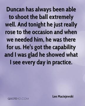 Duncan has always been able to shoot the ball extremely well. And tonight he just really rose to the occasion and when we needed him, he was there for us. He's got the capability and I was glad he showed what I see every day in practice.
