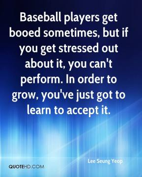 Lee Seung Yeop  - Baseball players get booed sometimes, but if you get stressed out about it, you can't perform. In order to grow, you've just got to learn to accept it.