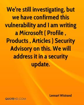 Lennart Wistrand  - We're still investigating, but we have confirmed this vulnerability and I am writing a Microsoft ( Profile , Products , Articles ) Security Advisory on this. We will address it in a security update.