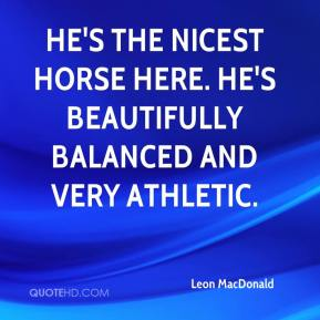 Leon MacDonald  - He's the nicest horse here. He's beautifully balanced and very athletic.