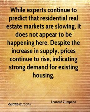 Leonard Zumpano  - While experts continue to predict that residential real estate markets are slowing, it does not appear to be happening here. Despite the increase in supply, prices continue to rise, indicating strong demand for existing housing.