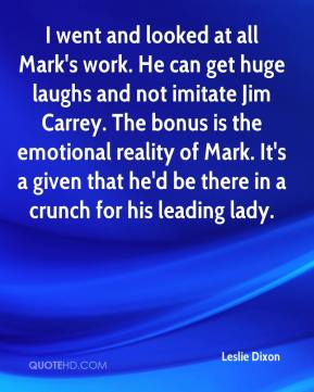 Leslie Dixon  - I went and looked at all Mark's work. He can get huge laughs and not imitate Jim Carrey. The bonus is the emotional reality of Mark. It's a given that he'd be there in a crunch for his leading lady.