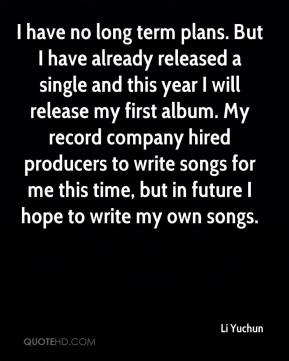 Li Yuchun  - I have no long term plans. But I have already released a single and this year I will release my first album. My record company hired producers to write songs for me this time, but in future I hope to write my own songs.
