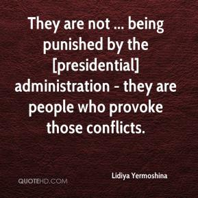 Lidiya Yermoshina  - They are not ... being punished by the [presidential] administration - they are people who provoke those conflicts.