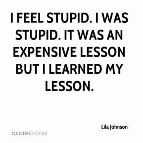 Lila Johnson  - I feel stupid. I was stupid. It was an expensive lesson but I learned my lesson.