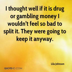 I thought well if it is drug or gambling money I wouldn't feel so bad to split it. They were going to keep it anyway.