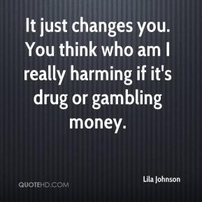 It just changes you. You think who am I really harming if it's drug or gambling money.