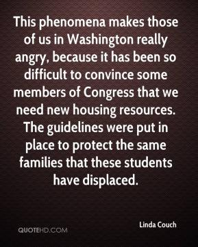 Linda Couch  - This phenomena makes those of us in Washington really angry, because it has been so difficult to convince some members of Congress that we need new housing resources. The guidelines were put in place to protect the same families that these students have displaced.