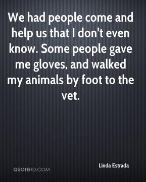 Linda Estrada  - We had people come and help us that I don't even know. Some people gave me gloves, and walked my animals by foot to the vet.