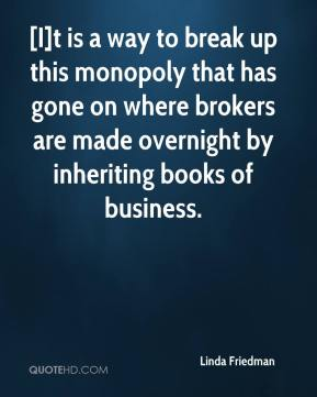 Linda Friedman  - [I]t is a way to break up this monopoly that has gone on where brokers are made overnight by inheriting books of business.