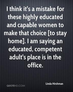 Linda Hirshman  - I think it's a mistake for these highly educated and capable women to make that choice [to stay home]. I am saying an educated, competent adult's place is in the office.