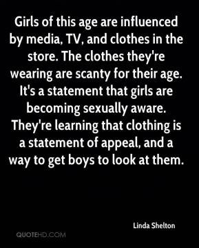 Linda Shelton  - Girls of this age are influenced by media, TV, and clothes in the store. The clothes they're wearing are scanty for their age. It's a statement that girls are becoming sexually aware. They're learning that clothing is a statement of appeal, and a way to get boys to look at them.