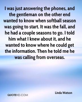 Linda Watson  - I was just answering the phones, and the gentleman on the other end wanted to know when softball season was going to start. It was the fall, and he had a couple seasons to go. I told him what I knew about it, and he wanted to know where he could get the information. Then he told me he was calling from overseas.