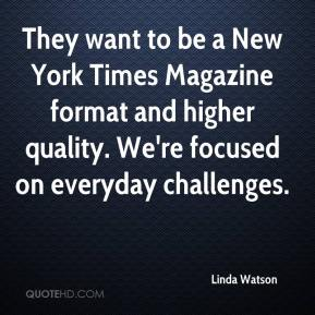 Linda Watson  - They want to be a New York Times Magazine format and higher quality. We're focused on everyday challenges.