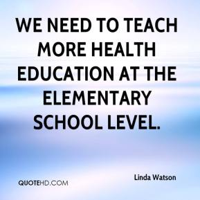 Linda Watson  - We need to teach more health education at the elementary school level.