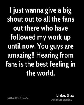 Lindsey Shaw - I just wanna give a big shout out to all the fans out there who have followed my work up until now. You guys are amazing!! Hearing from fans is the best feeling in the world.