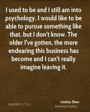 Lindsey Shaw - I used to be and I still am into psychology. I would like to be able to pursue something like that, but I don't know. The older I've gotten, the more endearing this business has become and I can't really imagine leaving it.