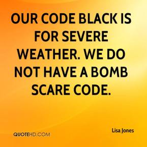 Lisa Jones  - Our code black is for severe weather. We do not have a bomb scare code.