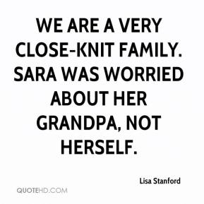 Lisa Stanford  - We are a very close-knit family. Sara was worried about her grandpa, not herself.