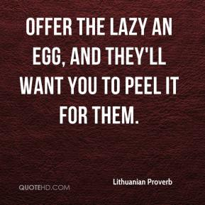 Offer the lazy an egg, and they'll want you to peel it for them.