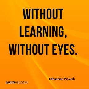 Lithuanian Proverb  - Without learning, without eyes.