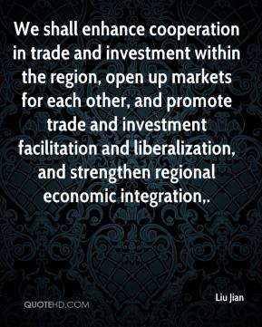 Liu Jian  - We shall enhance cooperation in trade and investment within the region, open up markets for each other, and promote trade and investment facilitation and liberalization, and strengthen regional economic integration.