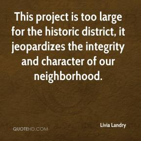 Livia Landry  - This project is too large for the historic district, it jeopardizes the integrity and character of our neighborhood.