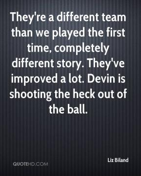 Liz Biland  - They're a different team than we played the first time, completely different story. They've improved a lot. Devin is shooting the heck out of the ball.