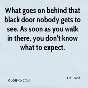 Liz Biland  - What goes on behind that black door nobody gets to see. As soon as you walk in there, you don't know what to expect.