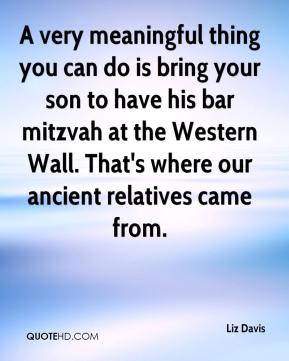 Liz Davis  - A very meaningful thing you can do is bring your son to have his bar mitzvah at the Western Wall. That's where our ancient relatives came from.