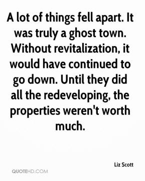 Liz Scott  - A lot of things fell apart. It was truly a ghost town. Without revitalization, it would have continued to go down. Until they did all the redeveloping, the properties weren't worth much.