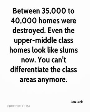 Lon Lack  - Between 35,000 to 40,000 homes were destroyed. Even the upper-middle class homes look like slums now. You can't differentiate the class areas anymore.